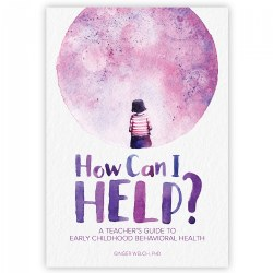 How Can I Help? A Teacher's Guide to Early Childhood Behavioral Health